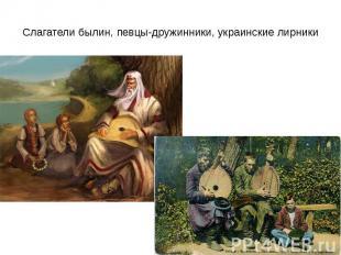 Слагатели былин, певцы-дружинники, украинские лирники
