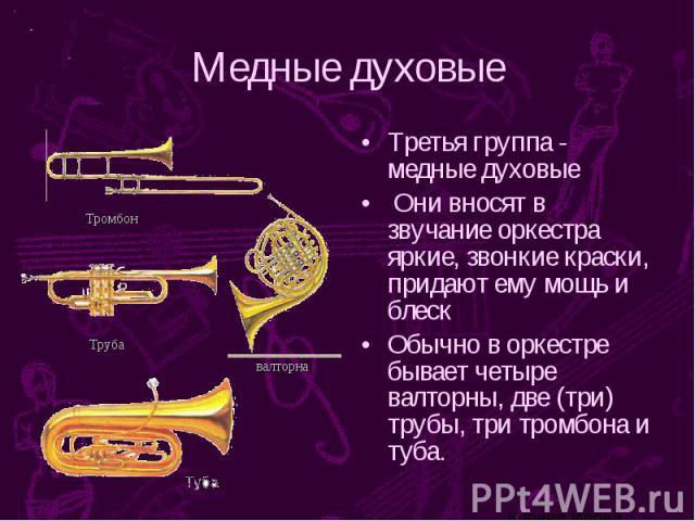 Медные духовые Третья группа - медные духовые Они вносят в звучание оркестра яркие, звонкие краски, придают ему мощь и блеск Обычно в оркестре бывает четыре валторны, две (три) трубы, три тромбона и туба.