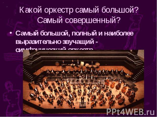 Какой оркестр самый большой? Самый совершенный? Самый большой, полный и наиболее выразительно звучащий - симфонический оркестр