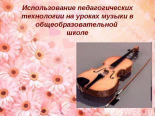 Использование педагогических технологии на уроках музыки в общеобразовательной ш