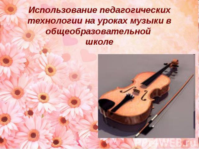 Использование педагогических технологии на уроках музыки в общеобразовательной школе