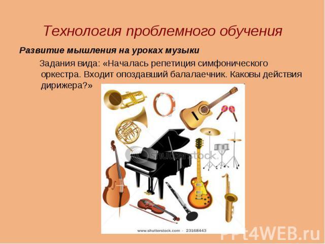 Технология проблемного обучения Развитие мышления на уроках музыки Задания вида: «Началась репетиция симфонического оркестра. Входит опоздавший балалаечник. Каковы действия дирижера?»