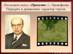 Послушать пьесу «Прогулка» С. Прокофьева Передать в движениях характер героев.