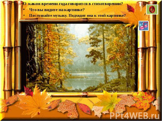 О каком времени года говорится в стихотворении? О каком времени года говорится в стихотворении? Что вы видите на картинке? Послушайте музыку. Подходит она к этой картинке?