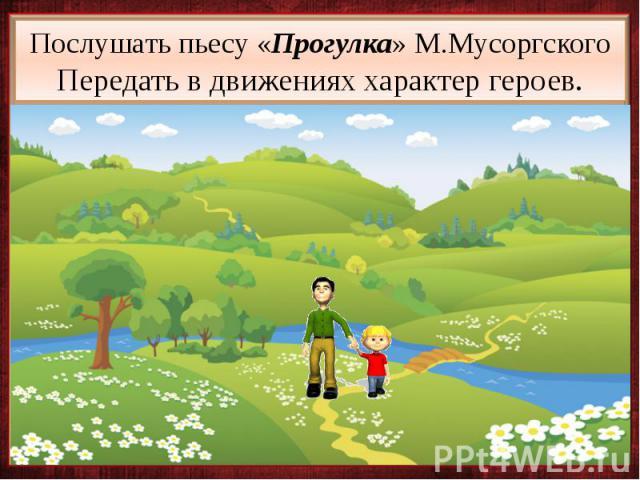 Послушать пьесу «Прогулка» М.Мусоргского Передать в движениях характер героев.