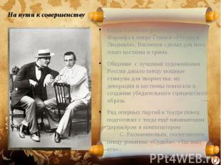 На пути к совершенству Когда Шаляпин репетировал роль Фарлафа в опере Глинки «Ру