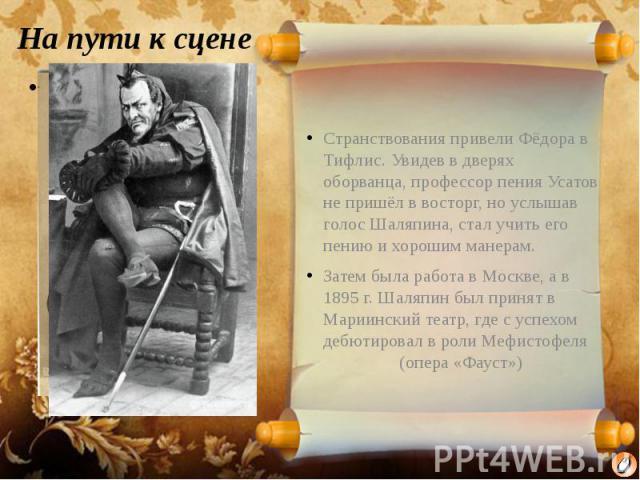 На пути к сцене Странствования привели Фёдора в Тифлис. Увидев в дверях оборванца, профессор пения Усатов не пришёл в восторг, но услышав голос Шаляпина, стал учить его пению и хорошим манерам. Затем была работа в Москве, а в 1895 г. Шаляпин был при…