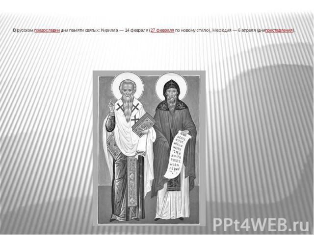 В русскомправославиидни памяти святых: Кирилла— 14 февраля (27 февраляпо новому стилю), Мефодия— 6 апреля (днипреставления).