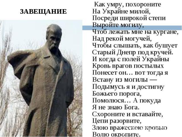 Как умру, похороните На Украйне милой, Посреди широкой степи Выройте могилу, Чтоб лежать мне на кургане, Над рекой могучей, Чтобы слышать, как бушует Старый Днепр под кручей. И когда с полей Украйны Кровь врагов постылых Понесет он… вот тогда я Вста…