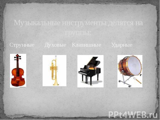 Музыкальные инструменты делятся на группы: Струнные Духовые Клавишные Ударные