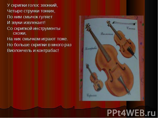 У скрипки голос звонкий, У скрипки голос звонкий, Четыре струнки тонких, По ним смычок гуляет И звуки извлекает! Со скрипкой инструменты схожи, На них смычком играют тоже. Но больше скрипки в много раз Виолончель и контрабас!