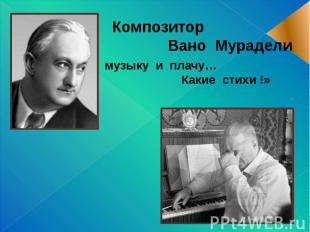 Композитор Вано Мурадели «Пишу музыку и плачу… Какие стихи !»