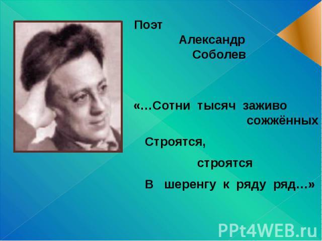 Поэт Александр Соболев «…Сотни тысяч заживо сожжённых Строятся, строятся В шеренгу к ряду ряд…»