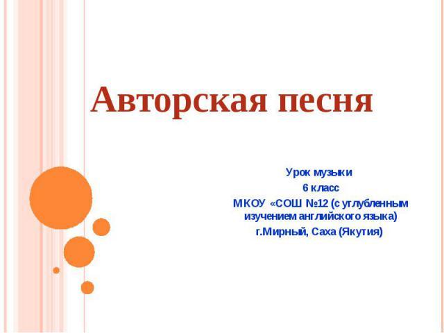 Авторская песня Урок музыки 6 класс МКОУ «СОШ №12 (с углубленным изучением английского языка) г.Мирный, Саха (Якутия)