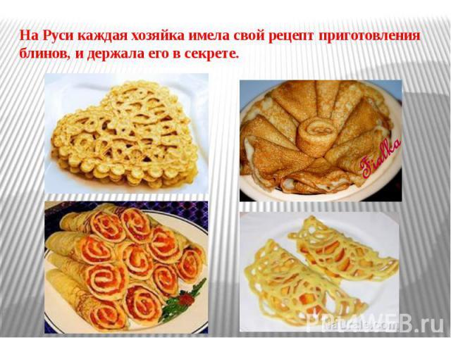 На Руси каждая хозяйка имела свой рецепт приготовления блинов, и держала его в секрете.