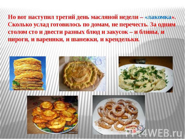 Но вот наступил третий день масляной недели – «лакомка». Сколько услад готовилось по домам, не перечесть. За одним столом сто и двести разных блюд и закусок – и блины, и пироги, и вареники, и шанежки, и крендельки.