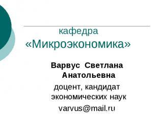 кафедра «Микроэкономика» Варвус Светлана Анатольевна доцент, кандидат экономичес