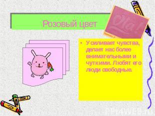 Розовый цвет Усиливает чувства, делает нас более внимательными и чуткими. Любят