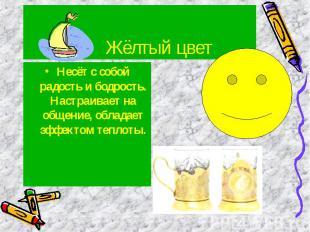 Жёлтый цвет Несёт с собой радость и бодрость. Настраивает на общение, обладает э
