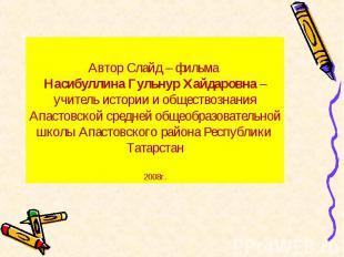 Автор Слайд – фильма Насибуллина Гульнур Хайдаровна – учитель истории и общество