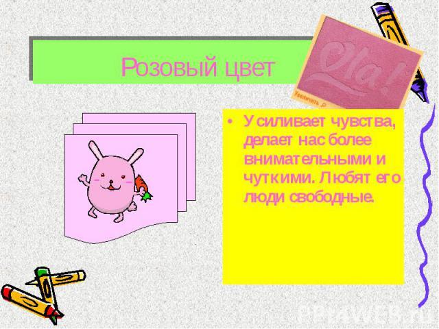 Розовый цвет Усиливает чувства, делает нас более внимательными и чуткими. Любят его люди свободные.