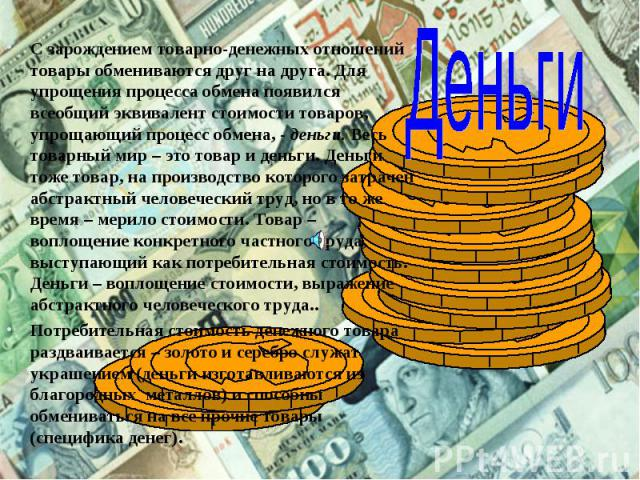 С зарождением товарно-денежных отношений товары обмениваются друг на друга. Для упрощения процесса обмена появился всеобщий эквивалент стоимости товаров, упрощающий процесс обмена, - деньги. Весь товарный мир – это товар и деньги. Деньги тоже товар,…