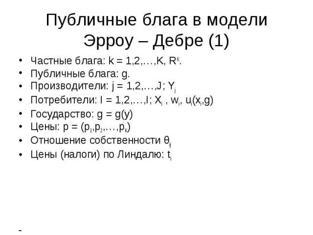 Публичные блага в модели Эрроу – Дебре (1) Частные блага: k = 1,2,…,K, RK. Публичные блага: g. Производители: j = 1,2,…,J; Yj Потребители: I = 1,2,…,I; Xi , wi, ui(xi,g) Государство: g = g(y) Цены: p = (p1,p2,…,pK) Отношение собственности θij Цены (…