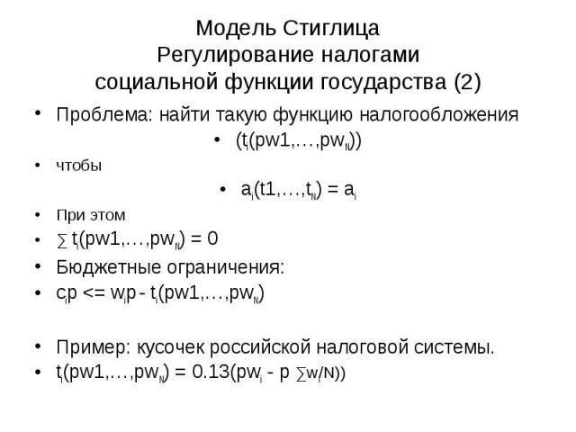 Модель Стиглица Регулирование налогами социальной функции государства (2) Проблема: найти такую функцию налогообложения (ti(pw1,…,pwN)) чтобы ai(t1,…,tN) = ai При этом ∑ ti(pw1,…,pwN) = 0 Бюджетные ограничения: cip <= wip - ti(pw1,…,pwN) Пример: …