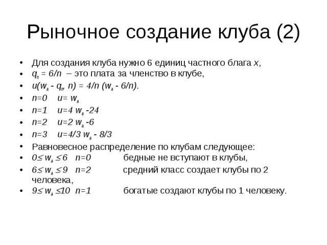 Рыночное создание клуба (2) Для создания клуба нужно 6 единиц частного блага x, qn = 6/n – это плата за членство в клубе, u(wa - qn, n) = 4/n (wa - 6/n). n=0 u= wa n=1 u=4 wa -24 n=2 u=2 wa -6 n=3 u=4/3 wa - 8/3 Равновесное распределение по клубам с…