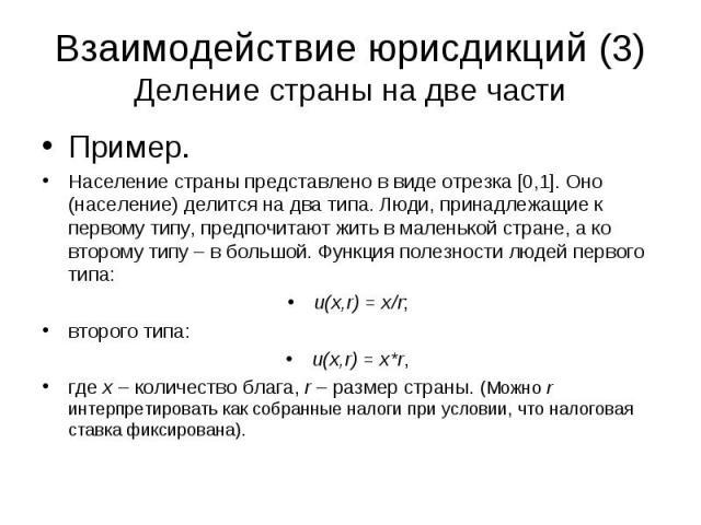 Взаимодействие юрисдикций (3) Деление страны на две части Пример. Население страны представлено в виде отрезка [0,1]. Оно (население) делится на два типа. Люди, принадлежащие к первому типу, предпочитают жить в маленькой стране, а ко второму типу – …