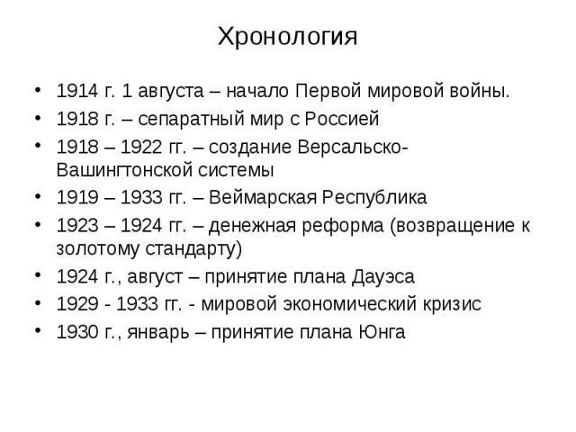 1914 г. 1 августа – начало Первой мировой войны. 1914 г. 1 августа – начало Первой мировой войны. 1918 г. – сепаратный мир с Россией 1918 – 1922 гг. – создание Версальско-Вашингтонской системы 1919 – 1933 гг. – Веймарская Республика 1923 – 1924 гг. …