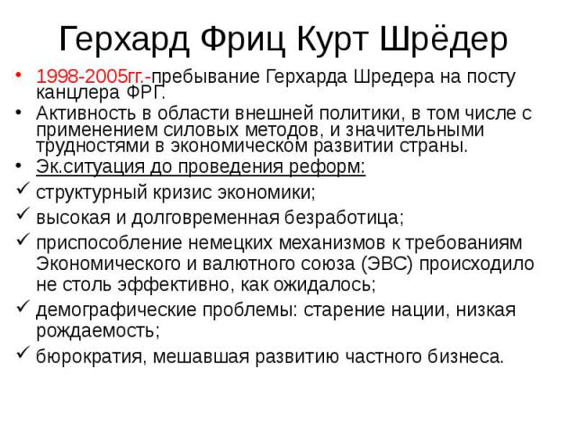 1998-2005гг.-пребывание Герхарда Шредера на посту канцлера ФРГ. 1998-2005гг.-пребывание Герхарда Шредера на посту канцлера ФРГ. Активность в области внешней политики, в том числе с применением силовых методов, и значительными трудностями в экономиче…