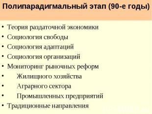 Полипарадигмальный этап (90-е годы) Теория раздаточной экономики Социология своб