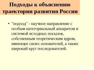 """Подходы к объяснению траектории развития России """"подход"""" - научное нап"""