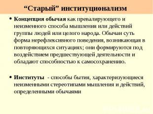 """""""Старый"""" институционализм Концепция обычая как превалирующего и неизменного спос"""