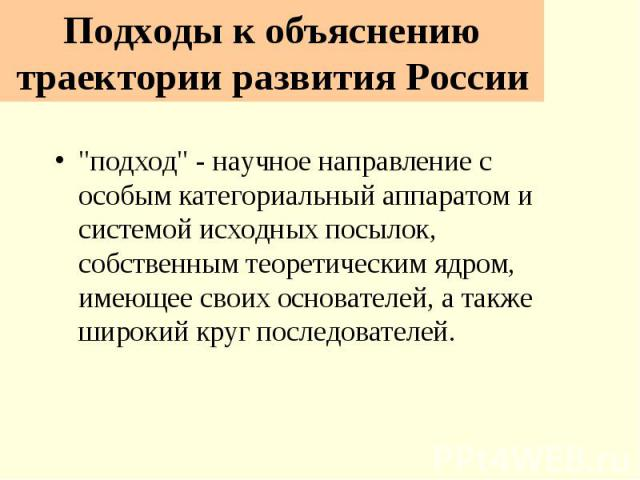"""Подходы к объяснению траектории развития России """"подход"""" - научное направление с особым категориальный аппаратом и системой исходных посылок, собственным теоретическим ядром, имеющее своих основателей, а также широкий круг последователей."""