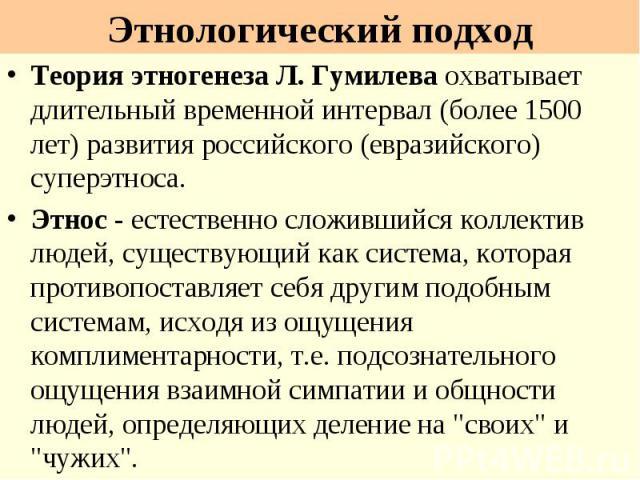 Этнологический подход Теория этногенеза Л. Гумилева охватывает длительный временной интервал (более 1500 лет) развития российского (евразийского) суперэтноса. Этнос - естественно сложившийся коллектив людей, существующий как система, которая противо…