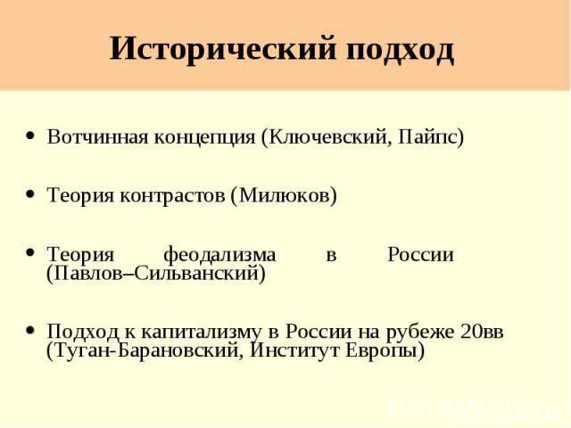 Исторический подход Вотчинная концепция (Ключевский, Пайпс) Теория контрастов (Милюков) Теория феодализма в России (Павлов–Сильванский) Подход к капитализму в России на рубеже 20вв (Туган-Барановский, Институт Европы)