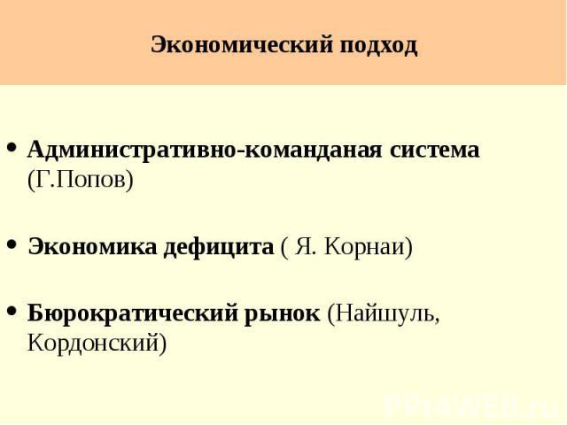 Экономический подход Административно-команданая система (Г.Попов) Экономика дефицита ( Я. Корнаи) Бюрократический рынок (Найшуль, Кордонский)