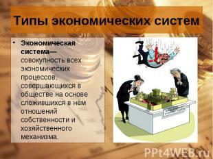 Экономическая система— совокупность всех экономических процессов, совершающихся