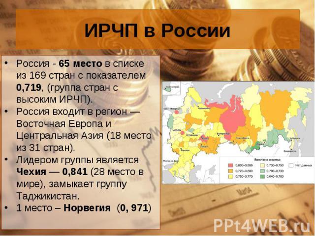 Россия - 65 место в списке из 169 стран с показателем 0,719, (группа стран с высоким ИРЧП). Россия - 65 место в списке из 169 стран с показателем 0,719, (группа стран с высоким ИРЧП). Россия входит в регион— Восточная Европа и Центральная Азия…
