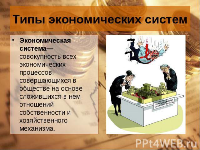 Экономическая система— совокупность всех экономических процессов, совершающихся в обществе на основе сложившихся в нём отношений собственности и хозяйственного механизма. Экономическая система— совокупность всех экономических процессов, совершающихс…