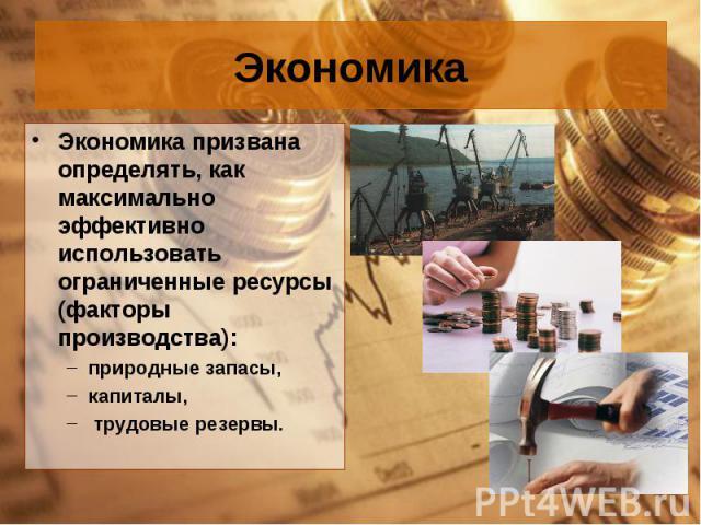 Экономика призвана определять, как максимально эффективно использовать ограниченные ресурсы (факторы производства): Экономика призвана определять, как максимально эффективно использовать ограниченные ресурсы (факторы производства): природные запасы,…