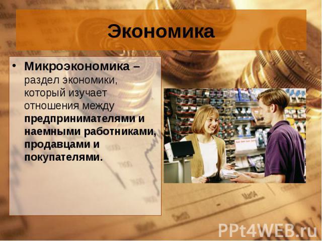 Микроэкономика – раздел экономики, который изучает отношения между предпринимателями и наемными работниками, продавцами и покупателями. Микроэкономика – раздел экономики, который изучает отношения между предпринимателями и наемными работниками, прод…