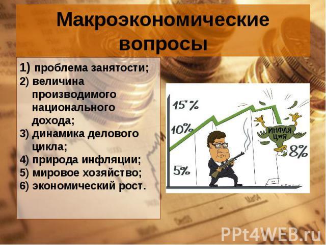 1) проблема занятости; 1) проблема занятости; 2) величина производимого национального дохода; 3) динамика делового цикла; 4) природа инфляции; 5) мировое хозяйство; 6) экономический рост.
