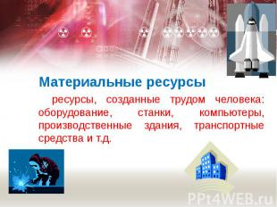 Материальные ресурсы ресурсы, созданные трудом человека: оборудование, станки, к
