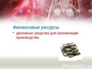 Финансовые ресурсы денежные средства для организации производства