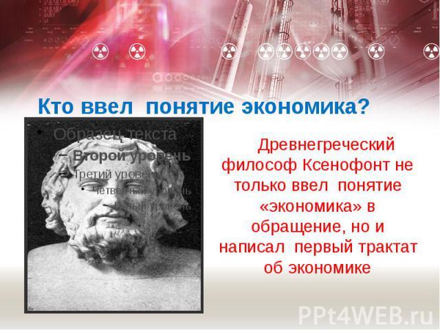 Кто ввел понятие экономика? Древнегреческий философ Ксенофонт не только ввел понятие «экономика» в обращение, но и написал первый трактат об экономике