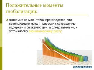 экономия на масштабах производства, что потенциально может привести к сокращению