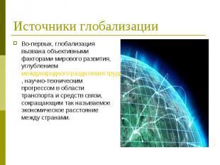Во-первых, глобализация вызвана объективными факторами мирового развития, углубл